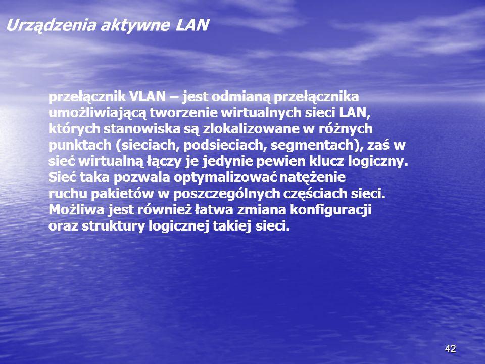 42 Urządzenia aktywne LAN przełącznik VLAN – jest odmianą przełącznika umożliwiającą tworzenie wirtualnych sieci LAN, których stanowiska są zlokalizow