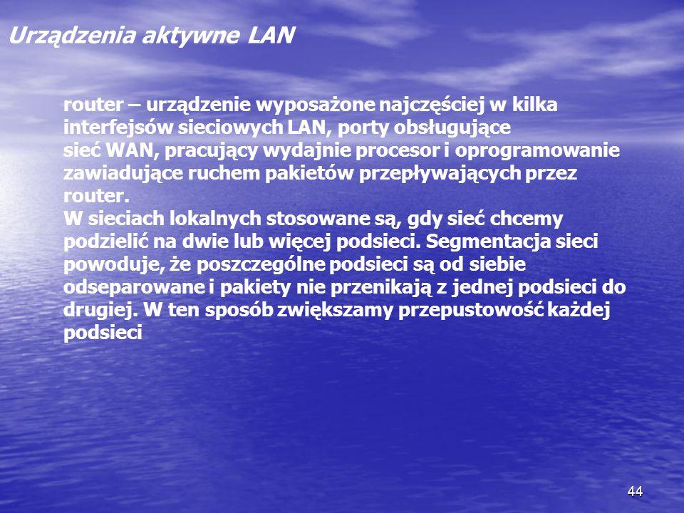 44 Urządzenia aktywne LAN router – urządzenie wyposażone najczęściej w kilka interfejsów sieciowych LAN, porty obsługujące sieć WAN, pracujący wydajni