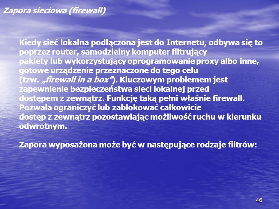 46 Zapora sieciowa (firewall) Kiedy sieć lokalna podłączona jest do Internetu, odbywa się to poprzez router, samodzielny komputer filtrujący pakiety l