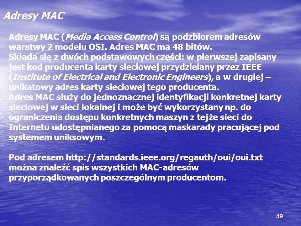 49 Adresy MAC Adresy MAC (Media Access Control) są podzbiorem adresów warstwy 2 modelu OSI. Adres MAC ma 48 bitów. Składa się z dwóch podstawowych czę