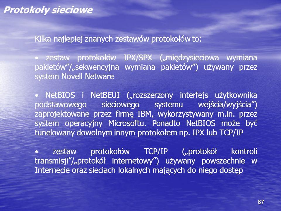 67 Protokoły sieciowe Kilka najlepiej znanych zestawów protokołów to: zestaw protokołów IPX/SPX (międzysieciowa wymiana pakietów/sekwencyjna wymiana p