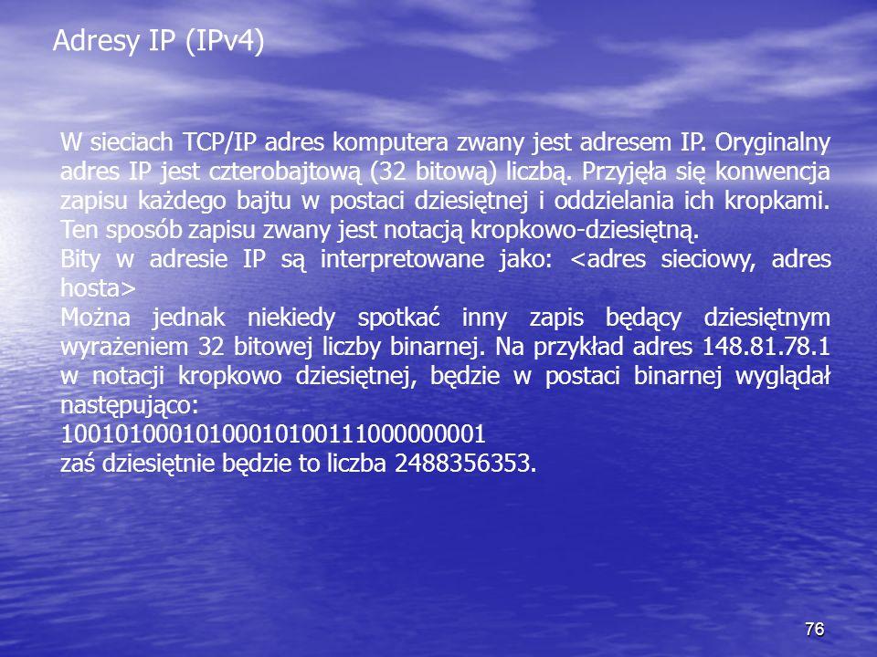 76 Adresy IP (IPv4) W sieciach TCP/IP adres komputera zwany jest adresem IP. Oryginalny adres IP jest czterobajtową (32 bitową) liczbą. Przyjęła się k