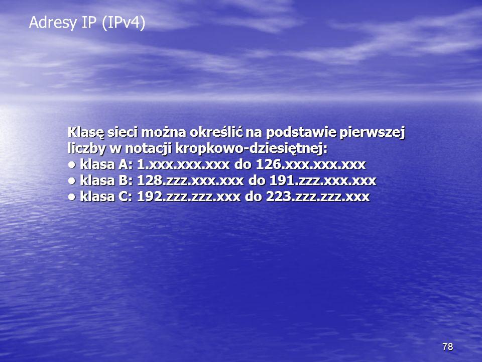 78 Adresy IP (IPv4) Klasę sieci można określić na podstawie pierwszej liczby w notacji kropkowo-dziesiętnej: klasa A: 1.xxx.xxx.xxx do 126.xxx.xxx.xxx