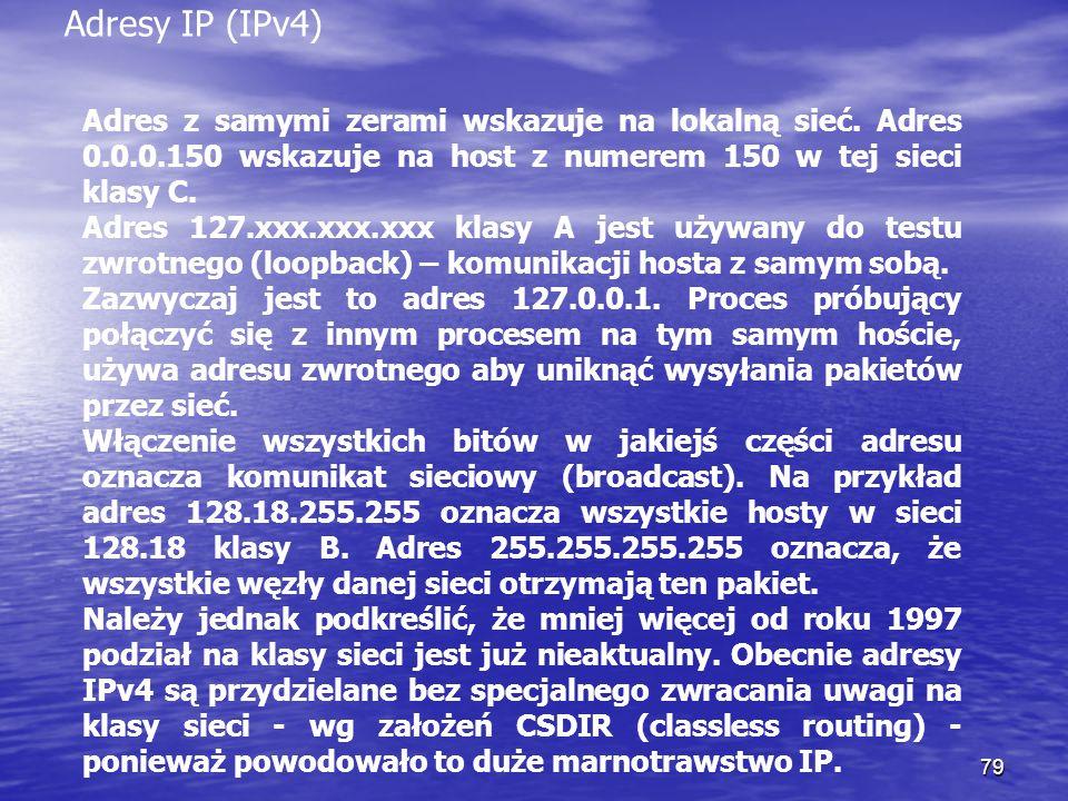 79 Adresy IP (IPv4) Adres z samymi zerami wskazuje na lokalną sieć. Adres 0.0.0.150 wskazuje na host z numerem 150 w tej sieci klasy C. Adres 127.xxx.