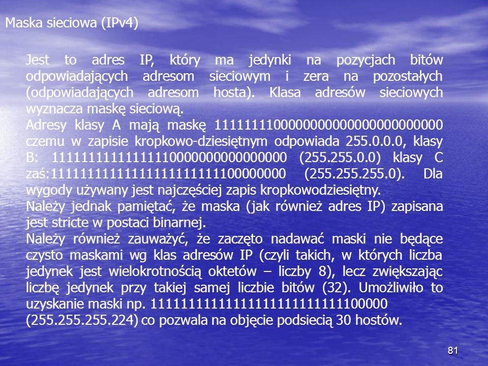 81 Maska sieciowa (IPv4) Jest to adres IP, który ma jedynki na pozycjach bitów odpowiadających adresom sieciowym i zera na pozostałych (odpowiadającyc