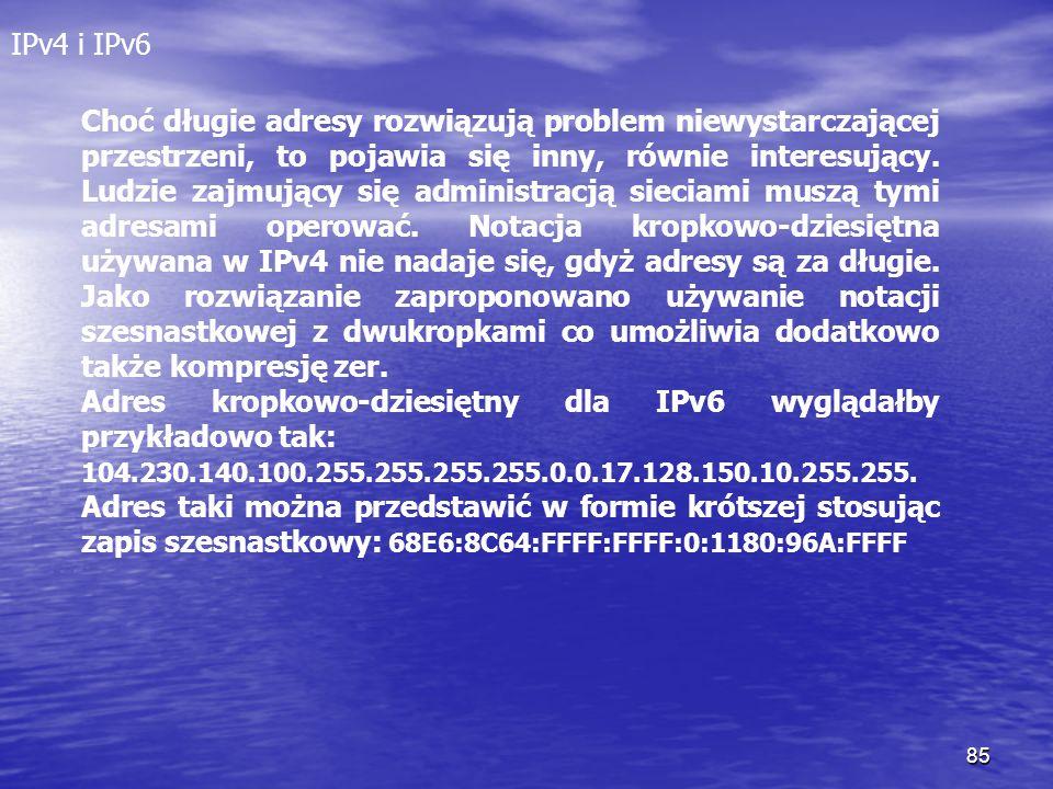 85 IPv4 i IPv6 Choć długie adresy rozwiązują problem niewystarczającej przestrzeni, to pojawia się inny, równie interesujący. Ludzie zajmujący się adm