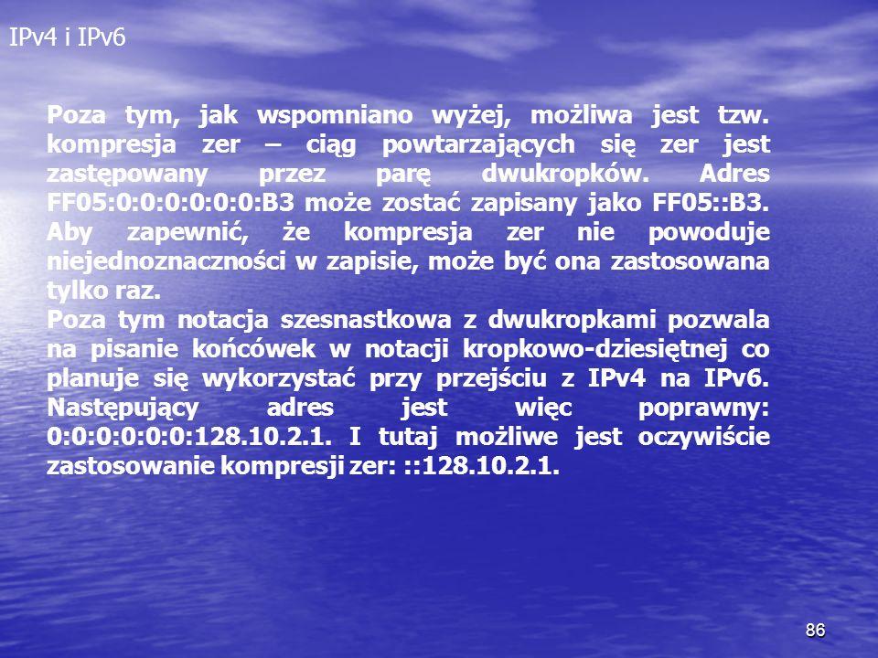 86 IPv4 i IPv6 Poza tym, jak wspomniano wyżej, możliwa jest tzw. kompresja zer – ciąg powtarzających się zer jest zastępowany przez parę dwukropków. A