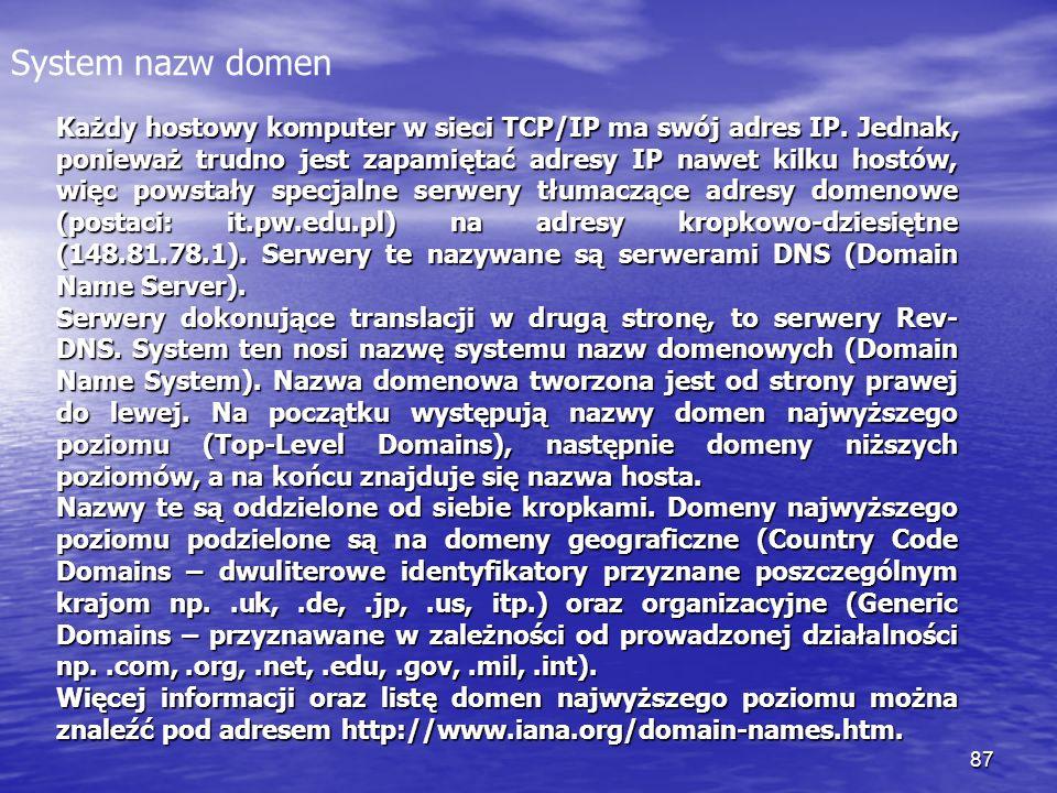 87 System nazw domen Każdy hostowy komputer w sieci TCP/IP ma swój adres IP. Jednak, ponieważ trudno jest zapamiętać adresy IP nawet kilku hostów, wię
