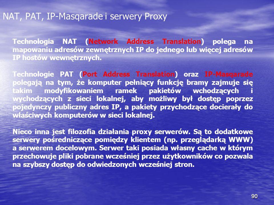 90 NAT, PAT, IP-Masqarade i serwery Proxy Technologia NAT (Network Address Translation) polega na mapowaniu adresów zewnętrznych IP do jednego lub wię