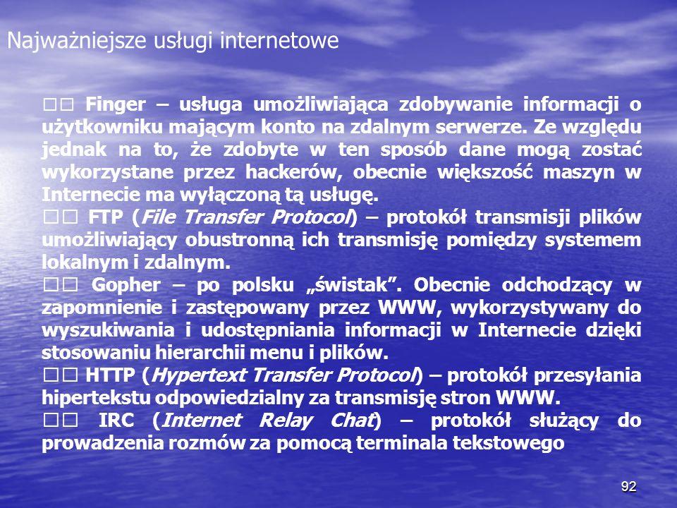 92 Najważniejsze usługi internetowe Finger – usługa umożliwiająca zdobywanie informacji o użytkowniku mającym konto na zdalnym serwerze. Ze względu je