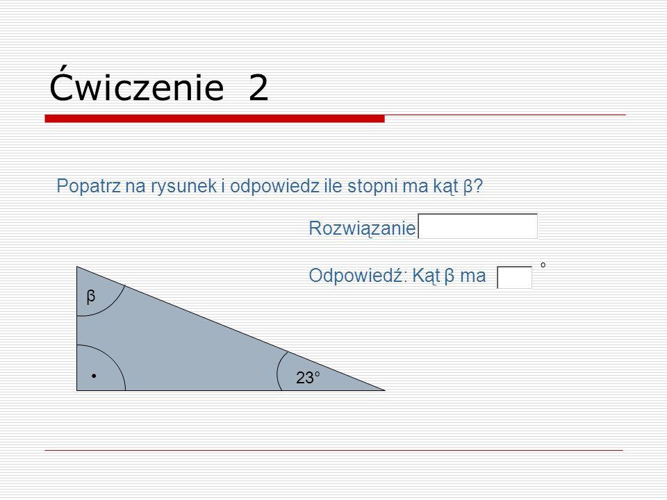 . β 23° Odpowiedź: Kąt β ma ° Ćwiczenie 2 Rozwiązanie Popatrz na rysunek i odpowiedz ile stopni ma kąt β ?