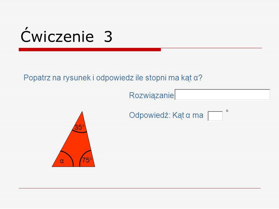 α 75° 35° Ćwiczenie 3 Odpowiedź: Kąt α ma ° Rozwiązanie Popatrz na rysunek i odpowiedz ile stopni ma kąt α?