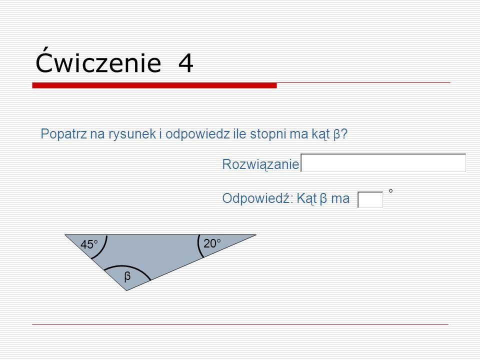 β 20° 45° Ćwiczenie 4 Popatrz na rysunek i odpowiedz ile stopni ma kąt β ? Odpowiedź: Kąt β ma ° Rozwiązanie