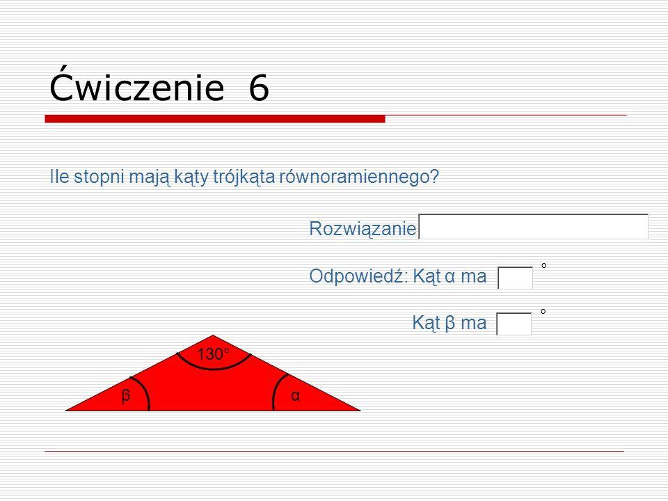 130° β Ćwiczenie 6 Ile stopni mają kąty trójkąta równoramiennego? Odpowiedź: Kąt α ma ° Kąt β ma ° Rozwiązanie α