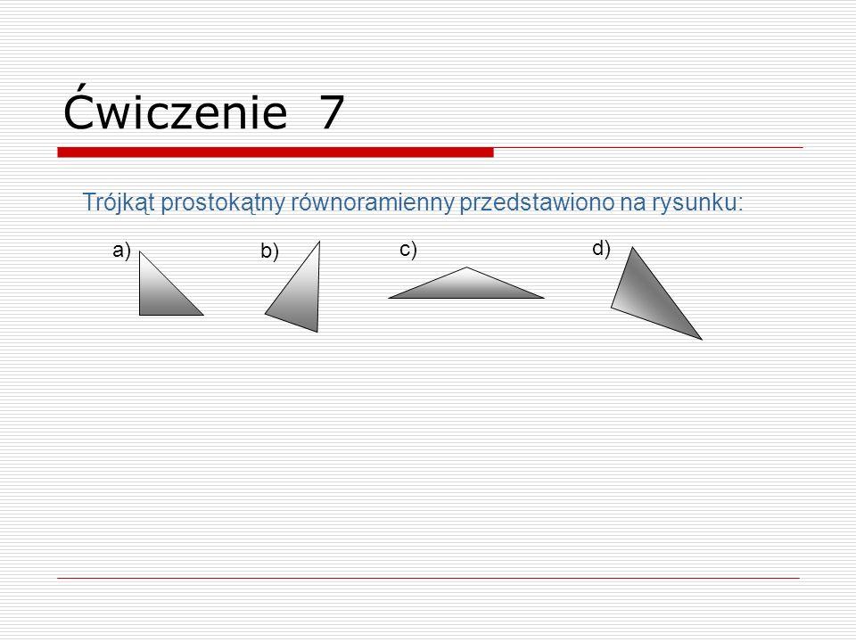 Trójkąt prostokątny równoramienny przedstawiono na rysunku: a) b) c) d) Ćwiczenie 7