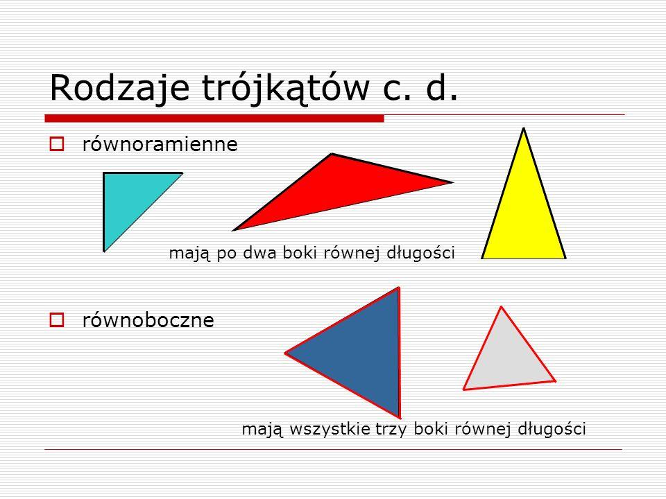 Rodzaje trójkątów c. d. równoramienne równoboczne mają po dwa boki równej długości mają wszystkie trzy boki równej długości
