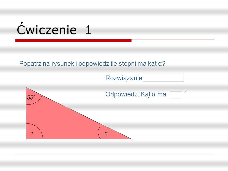 . 55° Popatrz na rysunek i odpowiedz ile stopni ma kąt α? α Ćwiczenie 1 Odpowiedź: Kąt α ma ° Rozwiązanie