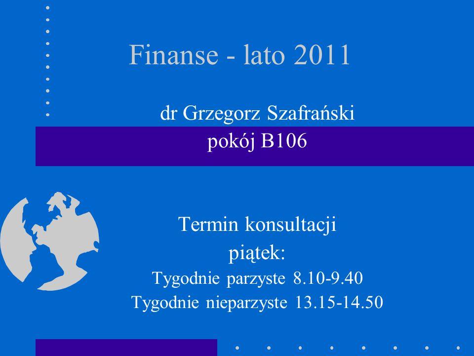Finanse - lato 2011 dr Grzegorz Szafrański pokój B106 Termin konsultacji piątek: Tygodnie parzyste 8.10-9.40 Tygodnie nieparzyste 13.15-14.50