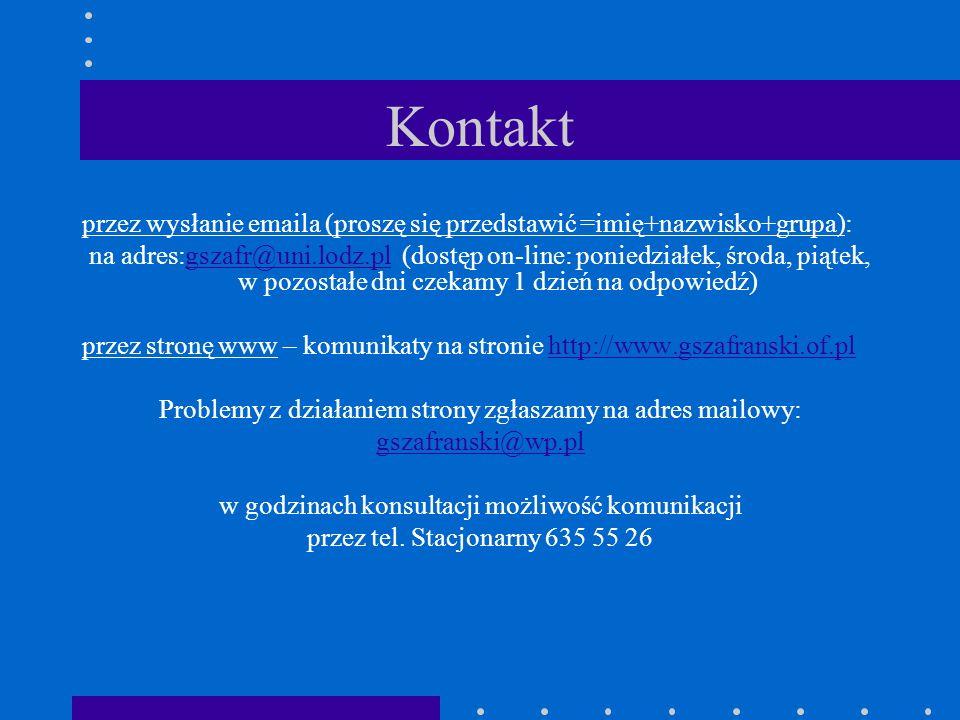 Kontakt przez wysłanie emaila (proszę się przedstawić =imię+nazwisko+grupa): na adres:gszafr@uni.lodz.pl (dostęp on-line: poniedziałek, środa, piątek,