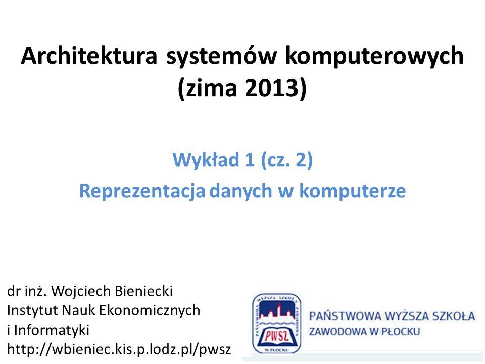 Architektura systemów komputerowych (zima 2013) Wykład 1 (cz. 2) Reprezentacja danych w komputerze dr inż. Wojciech Bieniecki Instytut Nauk Ekonomiczn