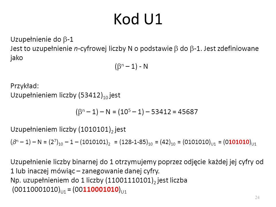 Kod U1 24 Uzupełnienie do -1 Jest to uzupełnienie n-cyfrowej liczby N o podstawie do -1. Jest zdefiniowane jako ( n – 1) - N Przykład: Uzupełnieniem l