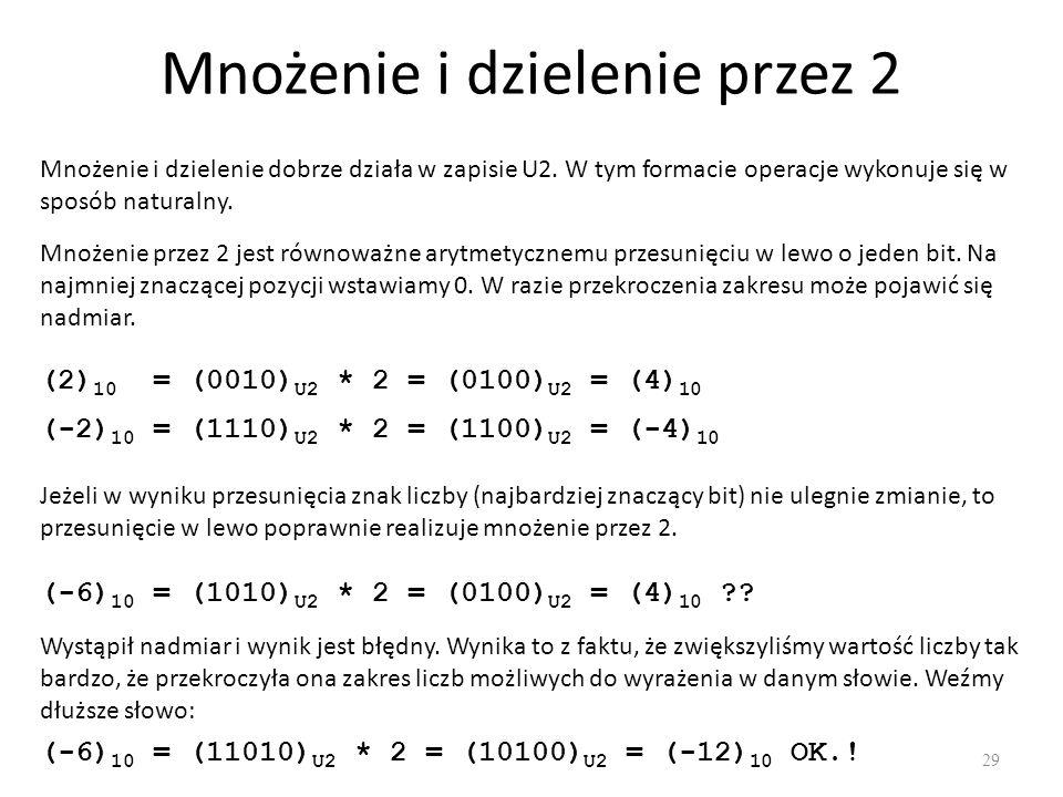 Mnożenie i dzielenie przez 2 29 Mnożenie i dzielenie dobrze działa w zapisie U2. W tym formacie operacje wykonuje się w sposób naturalny. Mnożenie prz