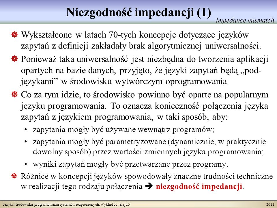 Języki i środowiska programowania systemów rozproszonych, Wykład 02, Slajd 6 2011 Niezgodność impedancji (2) Terminem tym określa się niekorzystne cechy formalnego połączeniu języka zapytań (np.