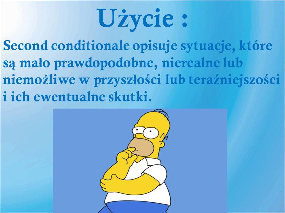 U ż ycie : Second conditionale opisuje sytuacje, które s ą ma ł o prawdopodobne, nierealne lub niemo ż liwe w przysz ł o ś ci lub tera ź niejszo ś ci