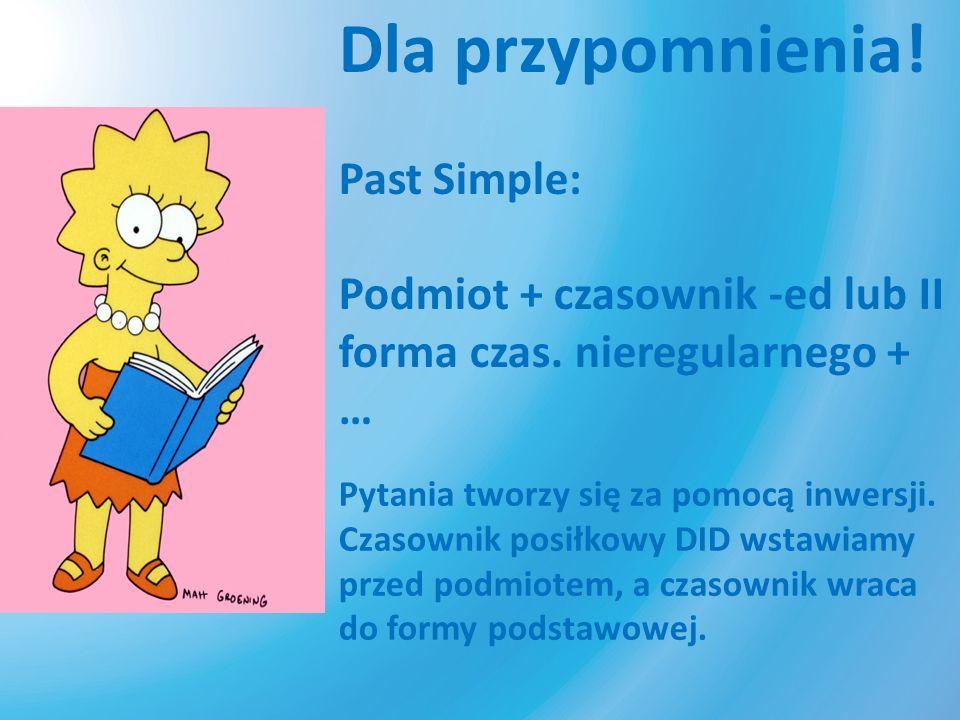Dla przypomnienia! Past Simple: Podmiot + czasownik -ed lub II forma czas. nieregularnego + … Pytania tworzy się za pomocą inwersji. Czasownik posiłko