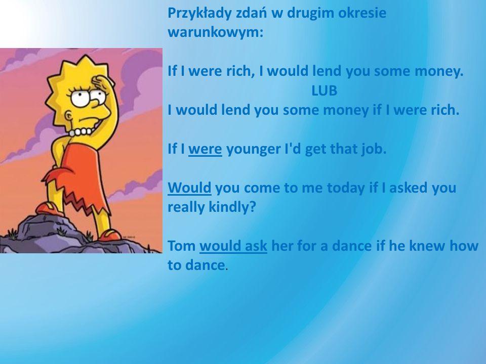 Przykłady zdań w drugim okresie warunkowym: If I were rich, I would lend you some money. LUB I would lend you some money if I were rich. If I were you