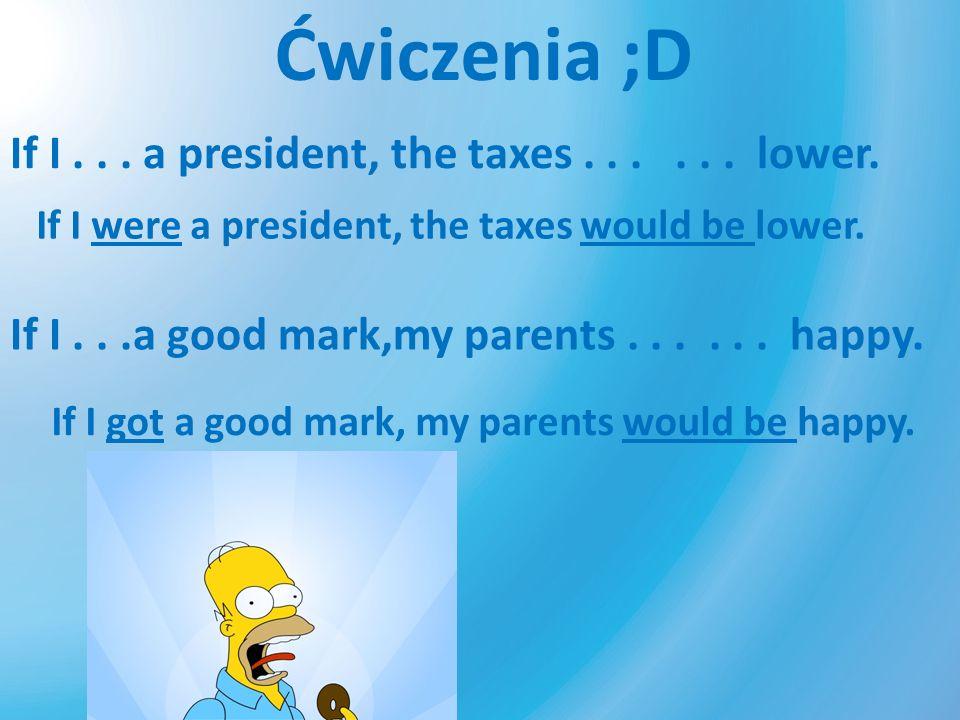 Ćwiczenia ;D If I... a president, the taxes...... lower. If I were a president, the taxes would be lower. If I...a good mark,my parents...... happy. I