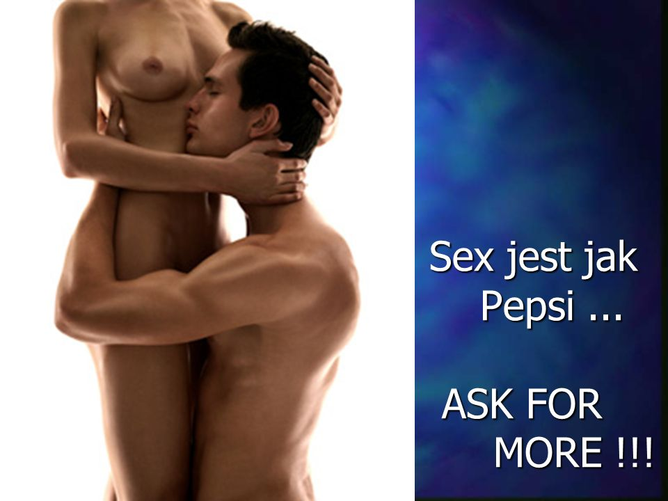 Sex jest jak Pepsi... ASK FOR MORE !!! Sex jest jak Pepsi... ASK FOR MORE !!!