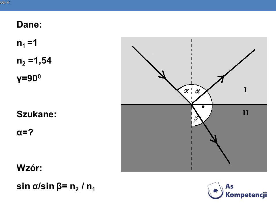 Dane: n 1 =1 n 2 =1,54 γ=90 0 Szukane: α=? Wzór: sin α/sin β= n 2 / n 1