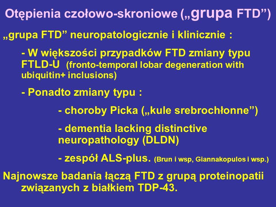 Otępienia czołowo-skroniowe ( grupa FTD) grupa FTD neuropatologicznie i klinicznie : - W większości przypadków FTD zmiany typu FTLD-U (fronto-temporal