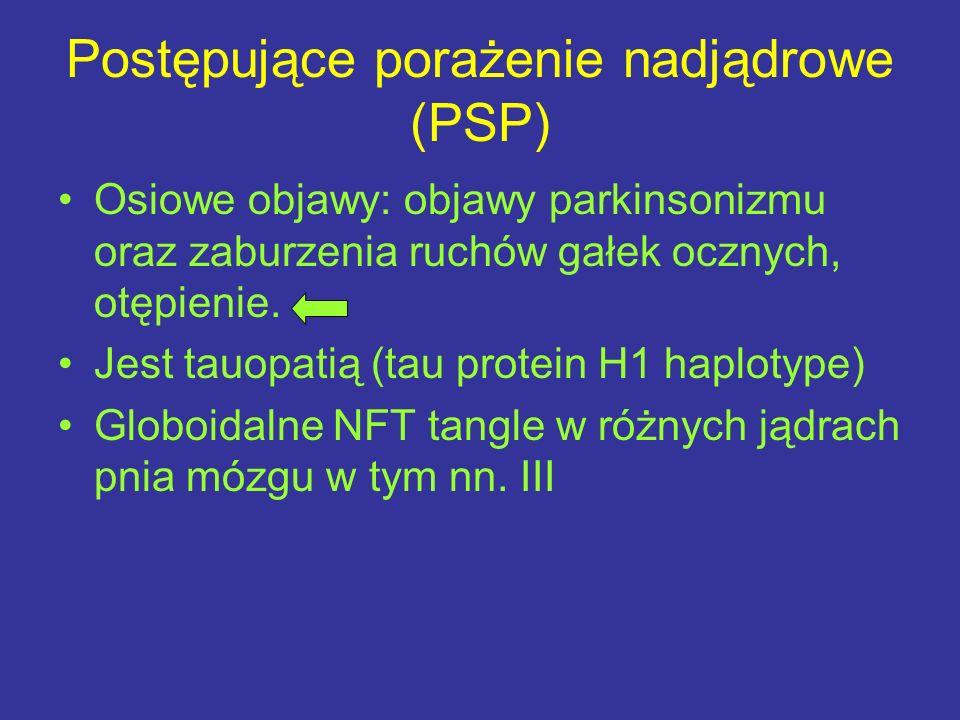 Postępujące porażenie nadjądrowe (PSP) Osiowe objawy: objawy parkinsonizmu oraz zaburzenia ruchów gałek ocznych, otępienie. Jest tauopatią (tau protei