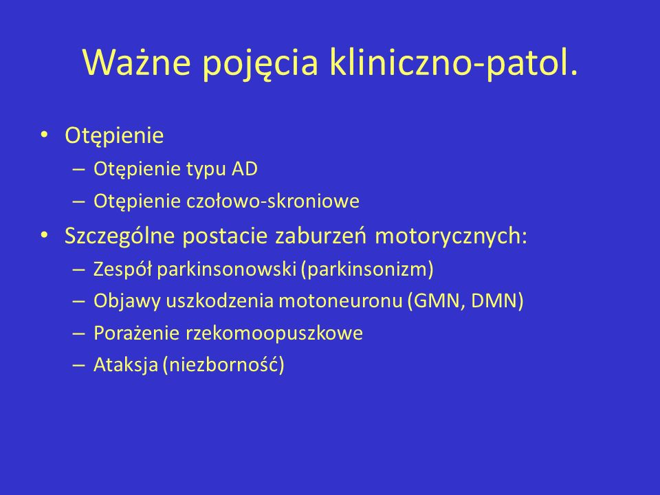 Ważne pojęcia kliniczno-patol. Otępienie – Otępienie typu AD – Otępienie czołowo-skroniowe Szczególne postacie zaburzeń motorycznych: – Zespół parkins