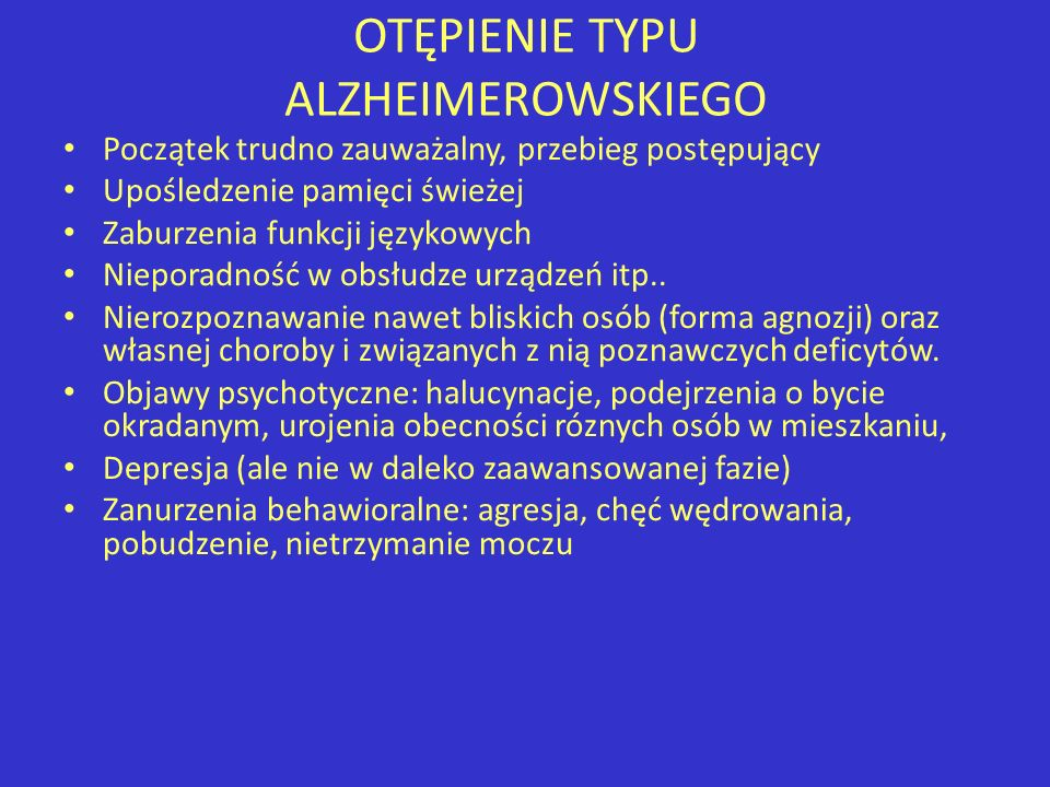 OTĘPIENIE TYPU ALZHEIMEROWSKIEGO Początek trudno zauważalny, przebieg postępujący Upośledzenie pamięci świeżej Zaburzenia funkcji językowych Nieporadn