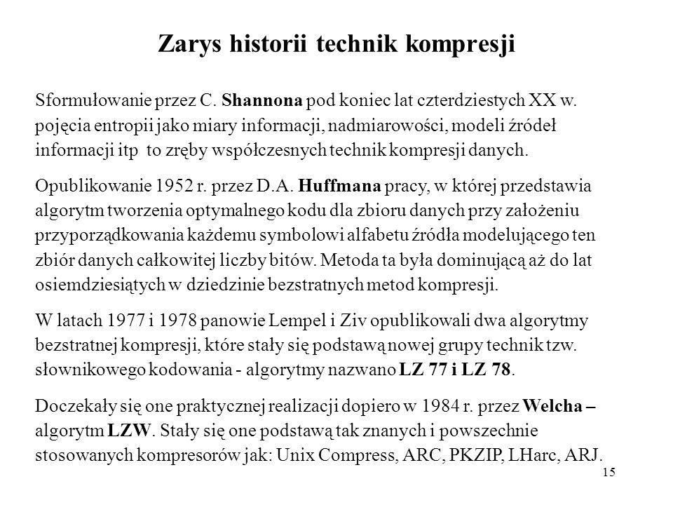 15 Zarys historii technik kompresji Sformułowanie przez C. Shannona pod koniec lat czterdziestych XX w. pojęcia entropii jako miary informacji, nadmia