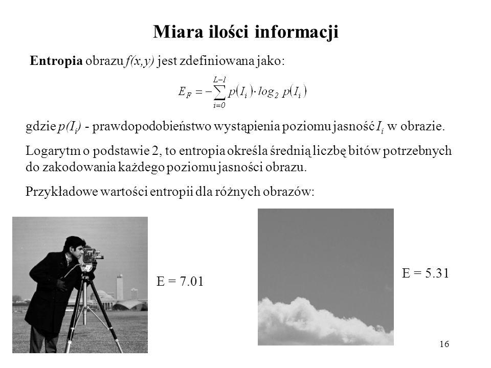 16 Miara ilości informacji Entropia obrazu f(x,y) jest zdefiniowana jako: gdzie p(I i ) - prawdopodobieństwo wystąpienia poziomu jasność I i w obrazie