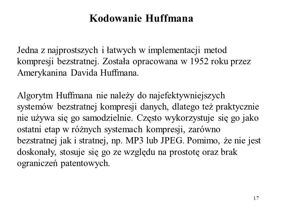 17 Kodowanie Huffmana Jedna z najprostszych i łatwych w implementacji metod kompresji bezstratnej. Została opracowana w 1952 roku przez Amerykanina Da