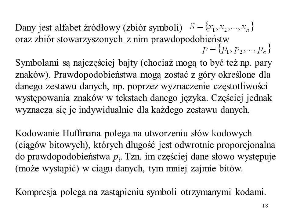 18 Dany jest alfabet źródłowy (zbiór symboli) oraz zbiór stowarzyszonych z nim prawdopodobieństw Symbolami są najczęściej bajty (chociaż mogą to być t