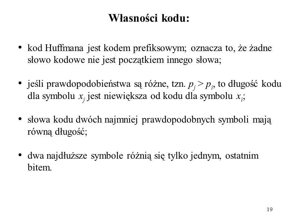 19 Własności kodu: kod Huffmana jest kodem prefiksowym; oznacza to, że żadne słowo kodowe nie jest początkiem innego słowa; jeśli prawdopodobieństwa s