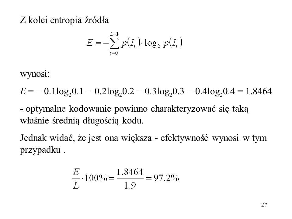 27 wynosi: E = 0.1log 2 0.1 0.2log 2 0.2 0.3log 2 0.3 0.4log 2 0.4 = 1.8464 - optymalne kodowanie powinno charakteryzować się taką właśnie średnią dłu