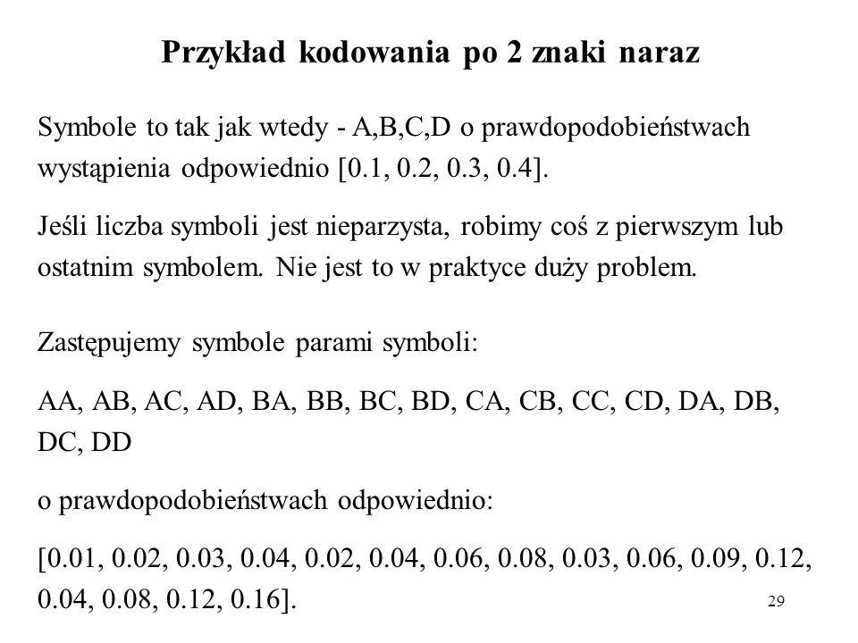 29 Przykład kodowania po 2 znaki naraz Symbole to tak jak wtedy - A,B,C,D o prawdopodobieństwach wystąpienia odpowiednio [0.1, 0.2, 0.3, 0.4]. Jeśli l