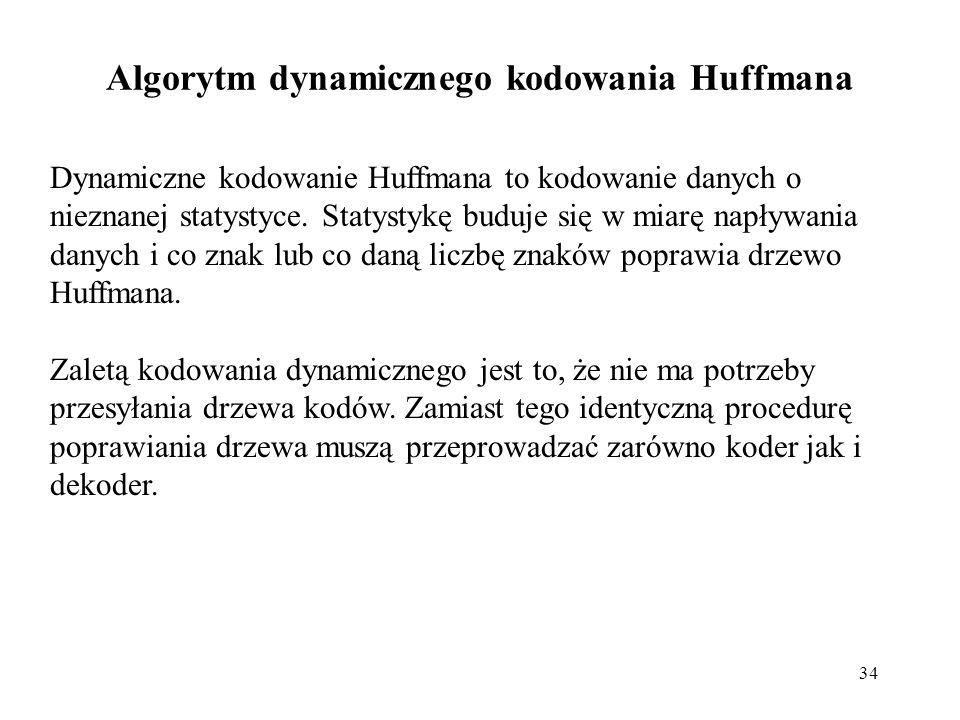 34 Algorytm dynamicznego kodowania Huffmana Dynamiczne kodowanie Huffmana to kodowanie danych o nieznanej statystyce. Statystykę buduje się w miarę na