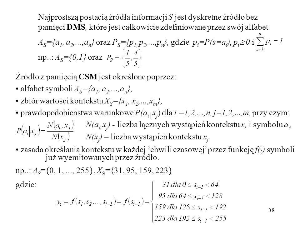 38 Najprostszą postacią źródła informacji S jest dyskretne źródło bez pamięci DMS, które jest całkowicie zdefiniowane przez swój alfabet A S ={a 1, a
