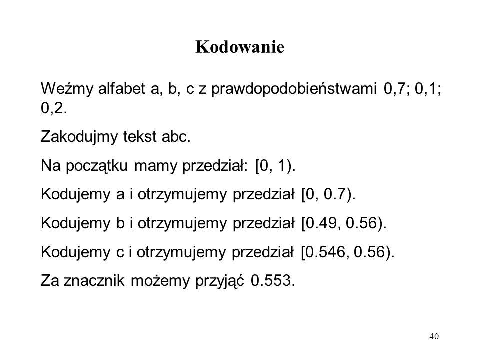 40 Kodowanie Weźmy alfabet a, b, c z prawdopodobieństwami 0,7; 0,1; 0,2. Zakodujmy tekst abc. Na początku mamy przedział: [0, 1). Kodujemy a i otrzymu