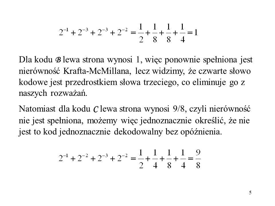 5 Dla kodu B lewa strona wynosi 1, więc ponownie spełniona jest nierówność Krafta-McMillana, lecz widzimy, że czwarte słowo kodowe jest przedrostkiem