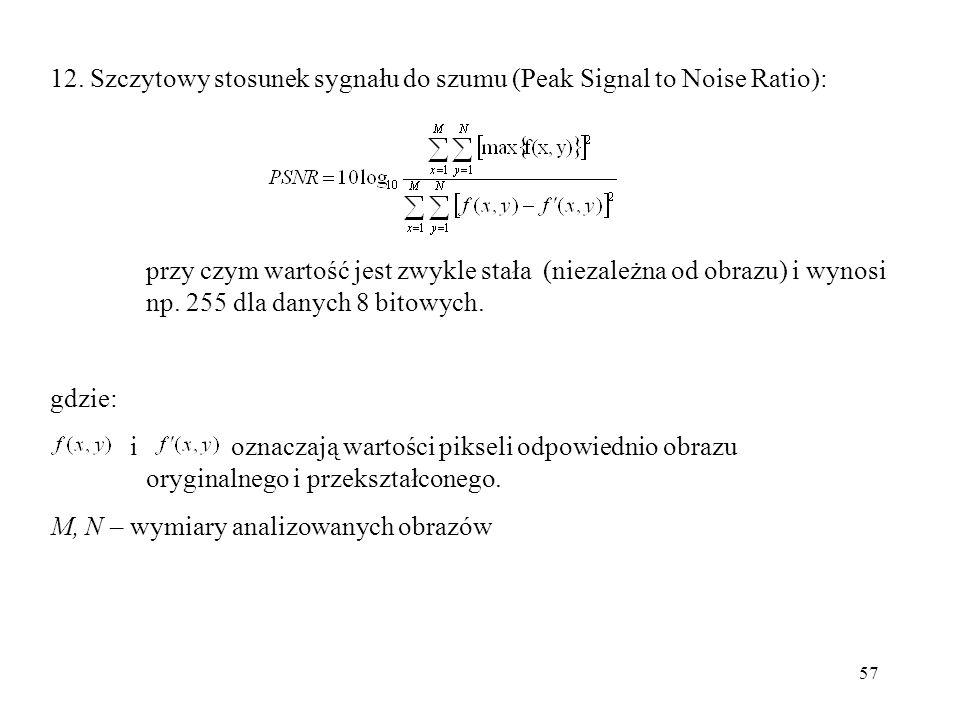 57 12. Szczytowy stosunek sygnału do szumu (Peak Signal to Noise Ratio): przy czym wartość jest zwykle stała (niezależna od obrazu) i wynosi np. 255 d