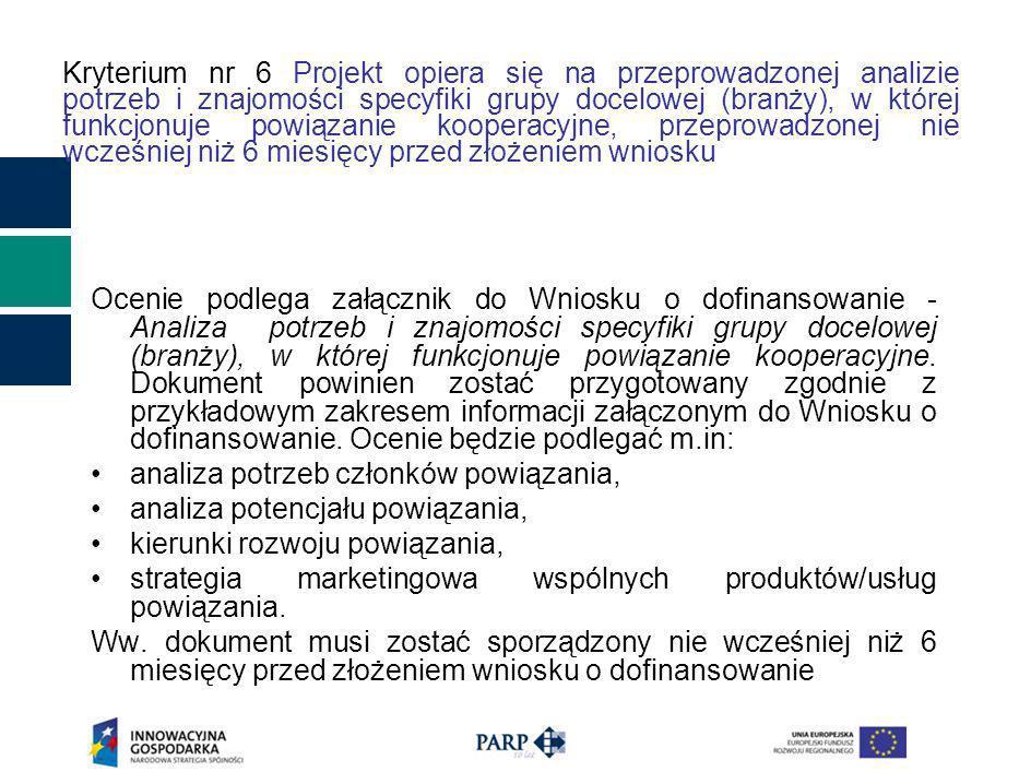 Kryterium nr 6 Projekt opiera się na przeprowadzonej analizie potrzeb i znajomości specyfiki grupy docelowej (branży), w której funkcjonuje powiązanie kooperacyjne, przeprowadzonej nie wcześniej niż 6 miesięcy przed złożeniem wniosku Ocenie podlega załącznik do Wniosku o dofinansowanie - Analiza potrzeb i znajomości specyfiki grupy docelowej (branży), w której funkcjonuje powiązanie kooperacyjne.